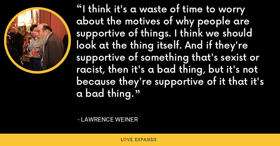 I think it's a waste of time to worry about the motives of why people are supportive of things. I think we should look at the thing itself. And if they're supportive of something that's sexist or racist, then it's a bad thing, but it's not because they're supportive of it that it's a bad thing. - Lawrence Weiner