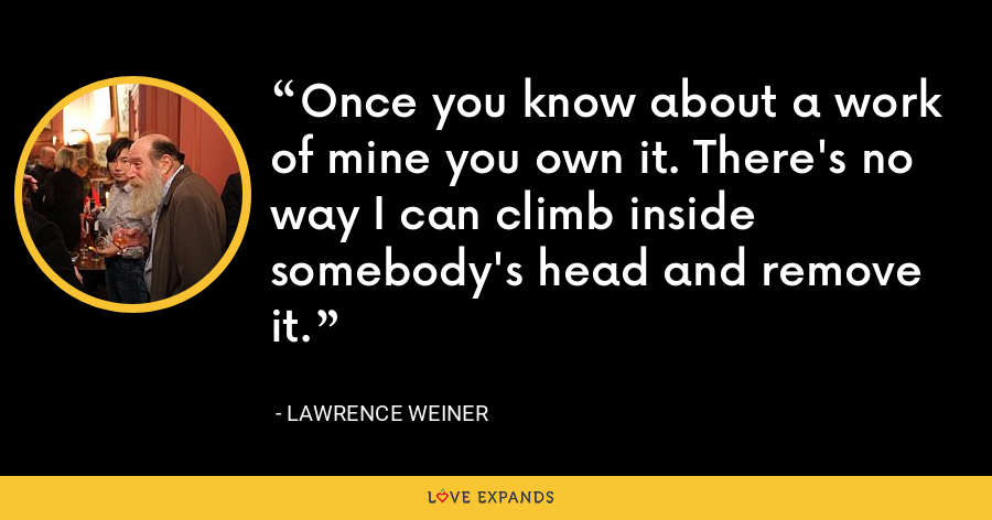 Once you know about a work of mine you own it. There's no way I can climb inside somebody's head and remove it. - Lawrence Weiner