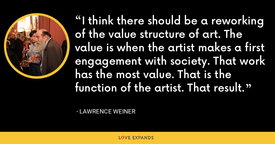I think there should be a reworking of the value structure of art. The value is when the artist makes a first engagement with society. That work has the most value. That is the function of the artist. That result. - Lawrence Weiner