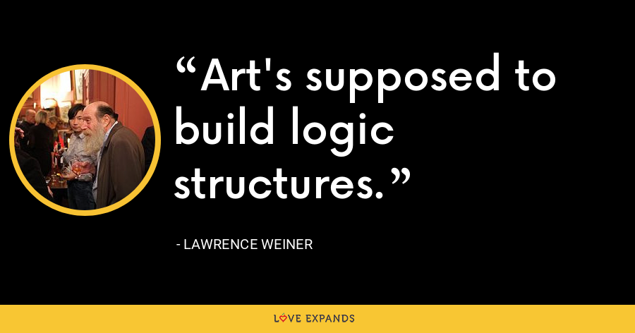 Art's supposed to build logic structures. - Lawrence Weiner