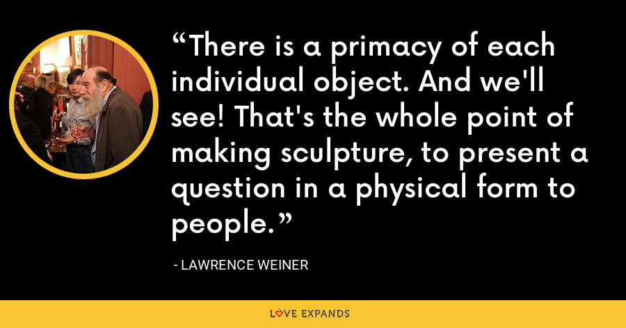 There is a primacy of each individual object. And we'll see! That's the whole point of making sculpture, to present a question in a physical form to people. - Lawrence Weiner