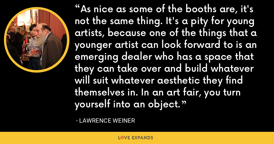 As nice as some of the booths are, it's not the same thing. It's a pity for young artists, because one of the things that a younger artist can look forward to is an emerging dealer who has a space that they can take over and build whatever will suit whatever aesthetic they find themselves in. In an art fair, you turn yourself into an object. - Lawrence Weiner
