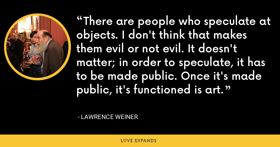 There are people who speculate at objects. I don't think that makes them evil or not evil. It doesn't matter; in order to speculate, it has to be made public. Once it's made public, it's functioned is art. - Lawrence Weiner