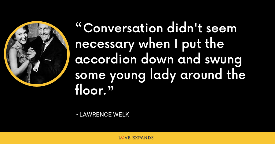 Conversation didn't seem necessary when I put the accordion down and swung some young lady around the floor. - Lawrence Welk