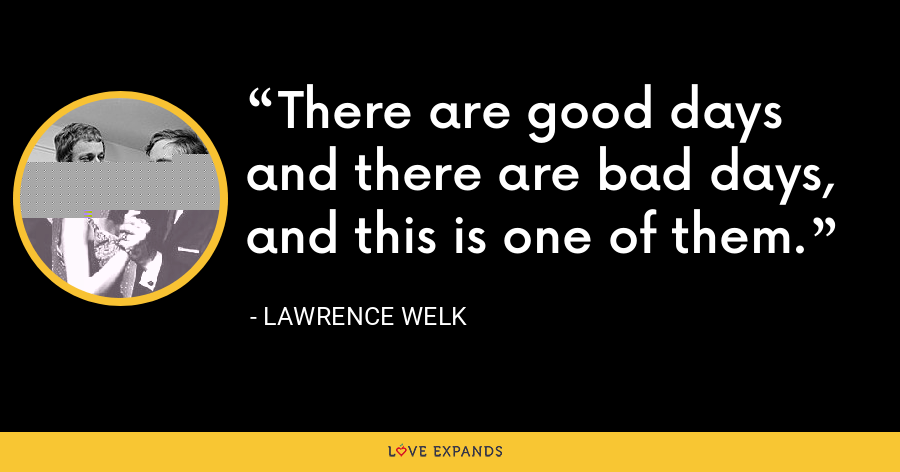 There are good days and there are bad days, and this is one of them. - Lawrence Welk