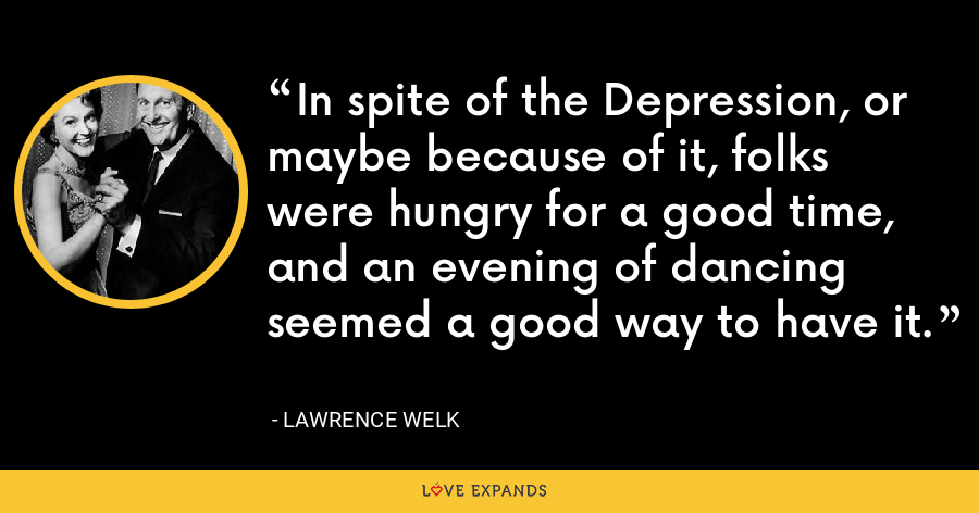 In spite of the Depression, or maybe because of it, folks were hungry for a good time, and an evening of dancing seemed a good way to have it. - Lawrence Welk