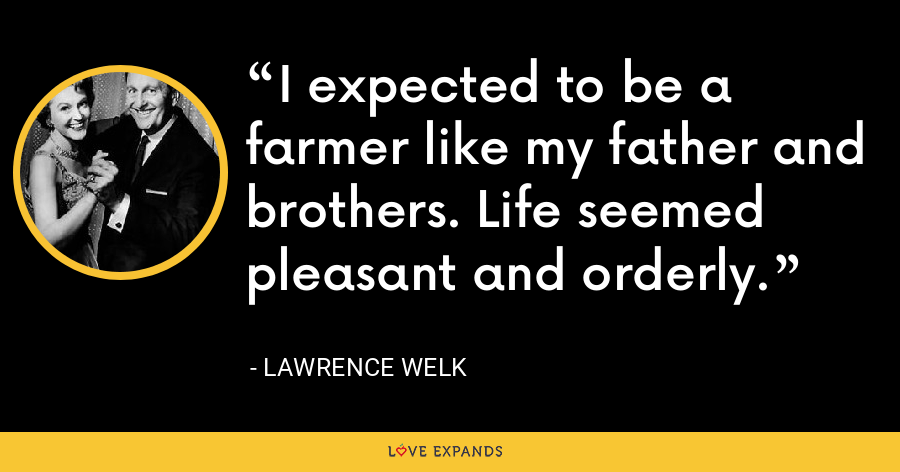 I expected to be a farmer like my father and brothers. Life seemed pleasant and orderly. - Lawrence Welk