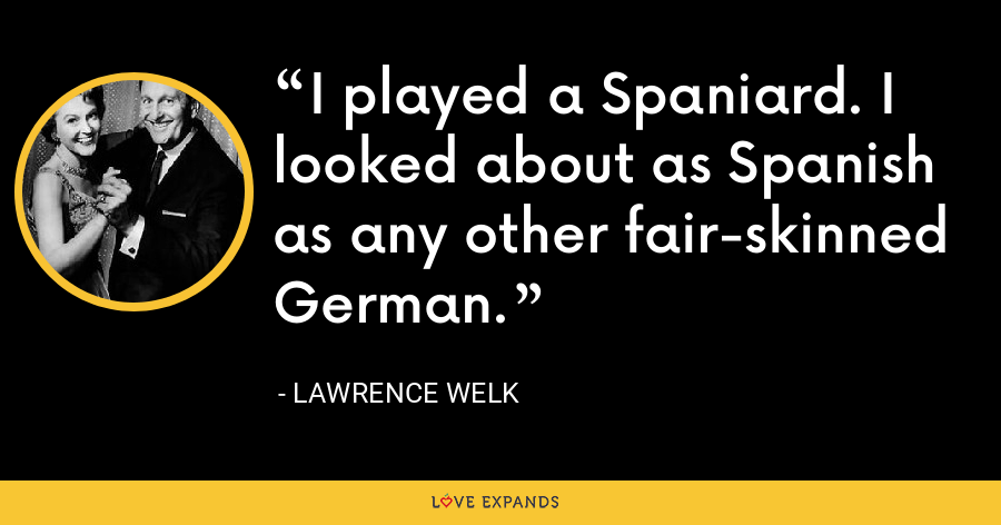 I played a Spaniard. I looked about as Spanish as any other fair-skinned German. - Lawrence Welk