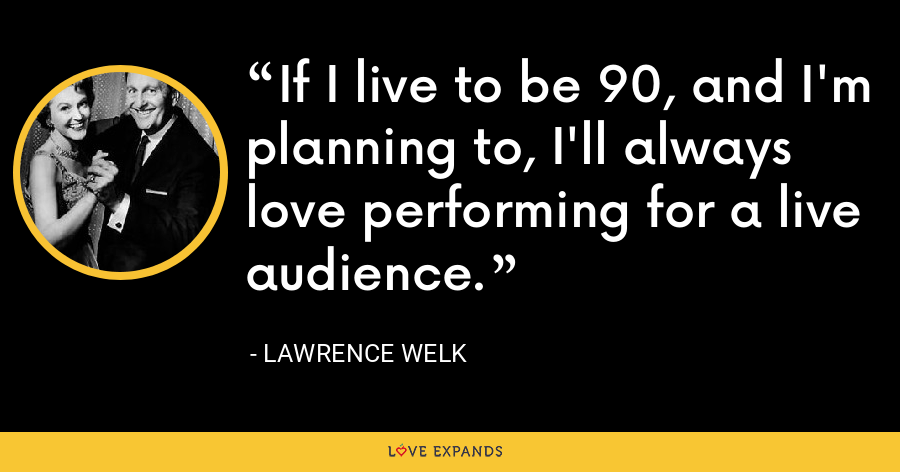If I live to be 90, and I'm planning to, I'll always love performing for a live audience. - Lawrence Welk