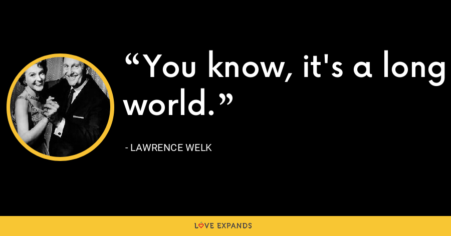 You know, it's a long world. - Lawrence Welk
