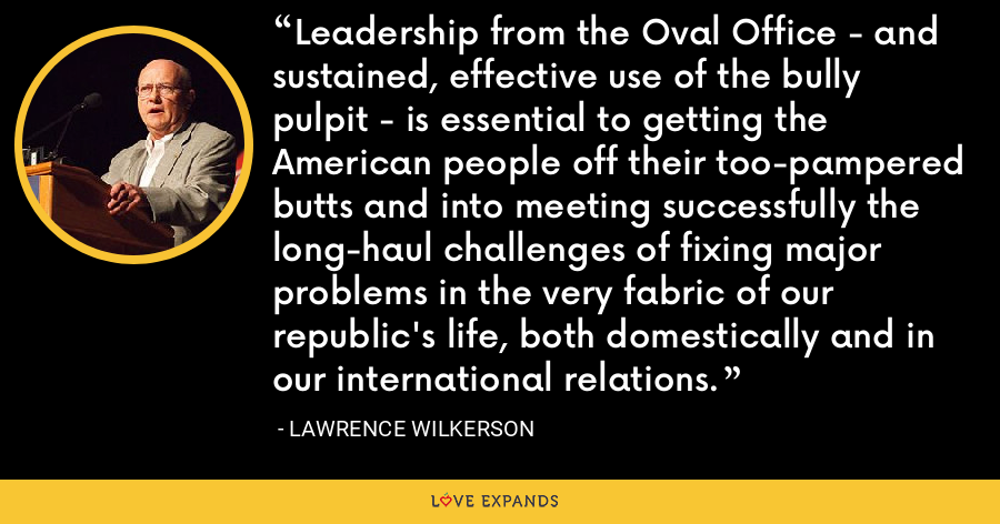 Leadership from the Oval Office - and sustained, effective use of the bully pulpit - is essential to getting the American people off their too-pampered butts and into meeting successfully the long-haul challenges of fixing major problems in the very fabric of our republic's life, both domestically and in our international relations. - Lawrence Wilkerson