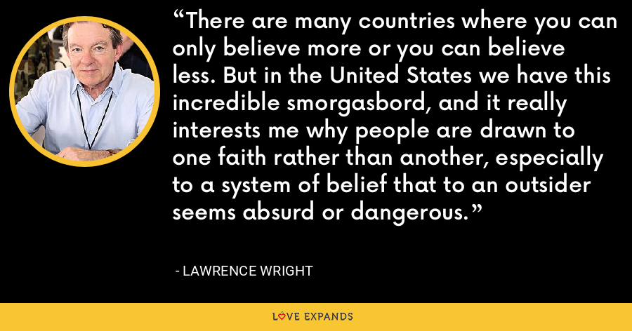 There are many countries where you can only believe more or you can believe less. But in the United States we have this incredible smorgasbord, and it really interests me why people are drawn to one faith rather than another, especially to a system of belief that to an outsider seems absurd or dangerous. - Lawrence Wright