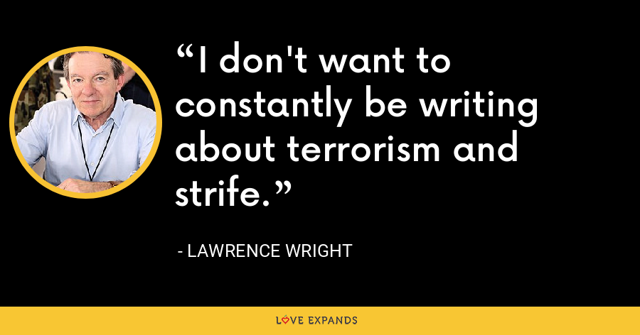 I don't want to constantly be writing about terrorism and strife. - Lawrence Wright