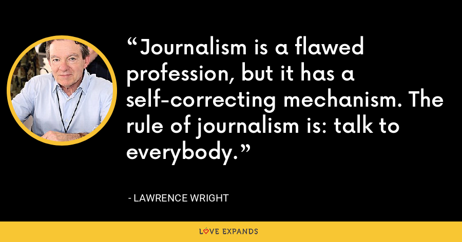 Journalism is a flawed profession, but it has a self-correcting mechanism. The rule of journalism is: talk to everybody. - Lawrence Wright