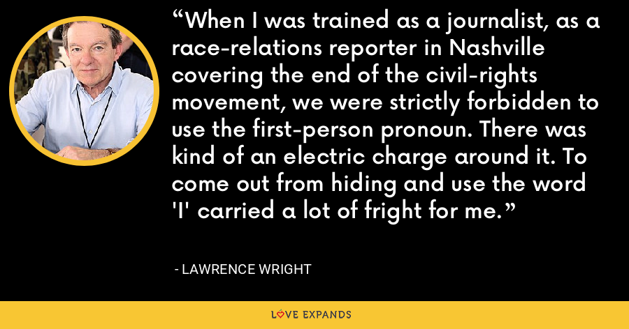 When I was trained as a journalist, as a race-relations reporter in Nashville covering the end of the civil-rights movement, we were strictly forbidden to use the first-person pronoun. There was kind of an electric charge around it. To come out from hiding and use the word 'I' carried a lot of fright for me. - Lawrence Wright