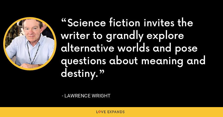 Science fiction invites the writer to grandly explore alternative worlds and pose questions about meaning and destiny. - Lawrence Wright