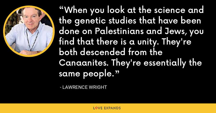 When you look at the science and the genetic studies that have been done on Palestinians and Jews, you find that there is a unity. They're both descended from the Canaanites. They're essentially the same people. - Lawrence Wright