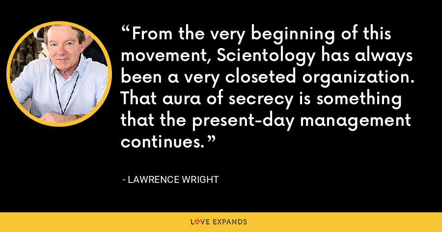 From the very beginning of this movement, Scientology has always been a very closeted organization. That aura of secrecy is something that the present-day management continues. - Lawrence Wright