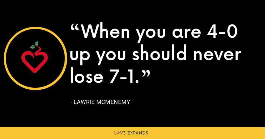 When you are 4-0 up you should never lose 7-1. - Lawrie McMenemy