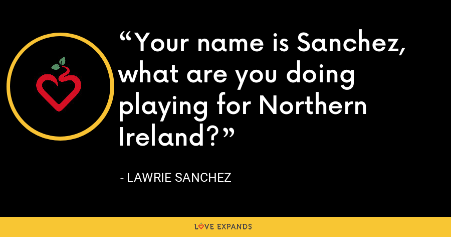 Your name is Sanchez, what are you doing playing for Northern Ireland? - Lawrie Sanchez