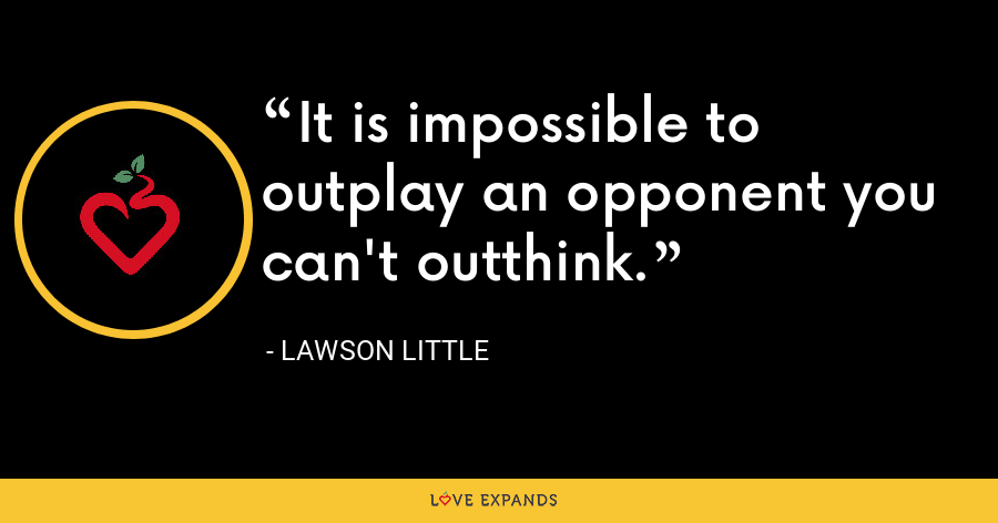 It is impossible to outplay an opponent you can't outthink. - Lawson Little