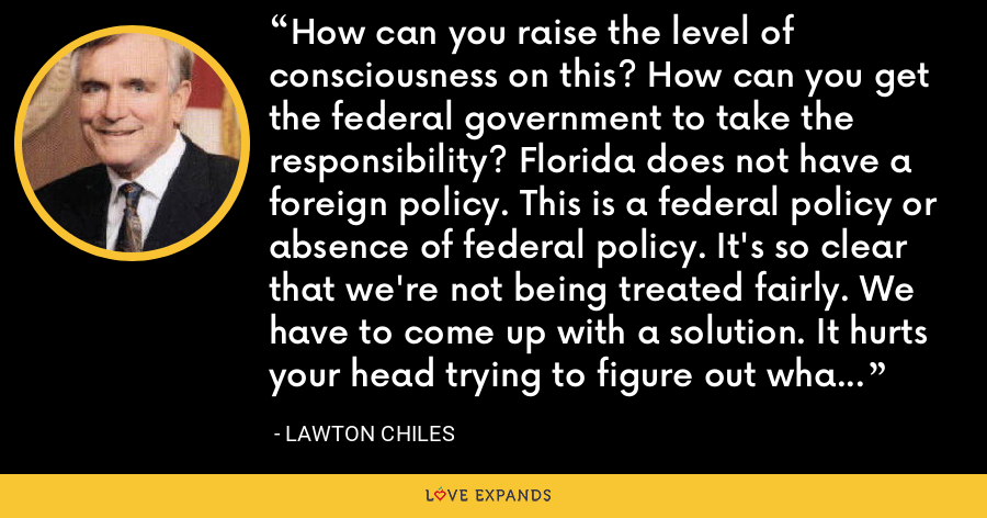 How can you raise the level of consciousness on this? How can you get the federal government to take the responsibility? Florida does not have a foreign policy. This is a federal policy or absence of federal policy. It's so clear that we're not being treated fairly. We have to come up with a solution. It hurts your head trying to figure out what to do. - Lawton Chiles