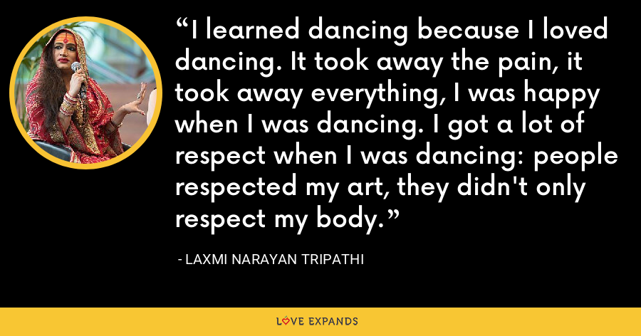I learned dancing because I loved dancing. It took away the pain, it took away everything, I was happy when I was dancing. I got a lot of respect when I was dancing: people respected my art, they didn't only respect my body. - Laxmi Narayan Tripathi