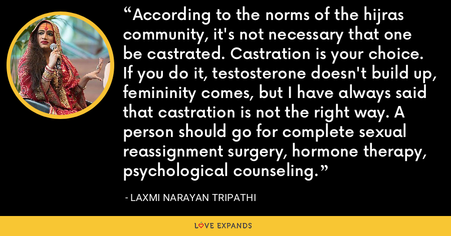 According to the norms of the hijras community, it's not necessary that one be castrated. Castration is your choice. If you do it, testosterone doesn't build up, femininity comes, but I have always said that castration is not the right way. A person should go for complete sexual reassignment surgery, hormone therapy, psychological counseling. - Laxmi Narayan Tripathi