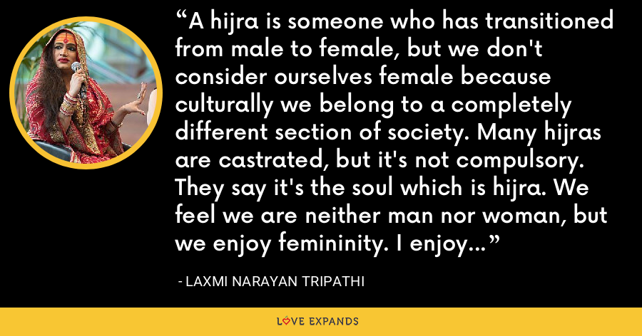 A hijra is someone who has transitioned from male to female, but we don't consider ourselves female because culturally we belong to a completely different section of society. Many hijras are castrated, but it's not compulsory. They say it's the soul which is hijra. We feel we are neither man nor woman, but we enjoy femininity. I enjoy womanhood, but I am not a woman. It's very confusing. - Laxmi Narayan Tripathi