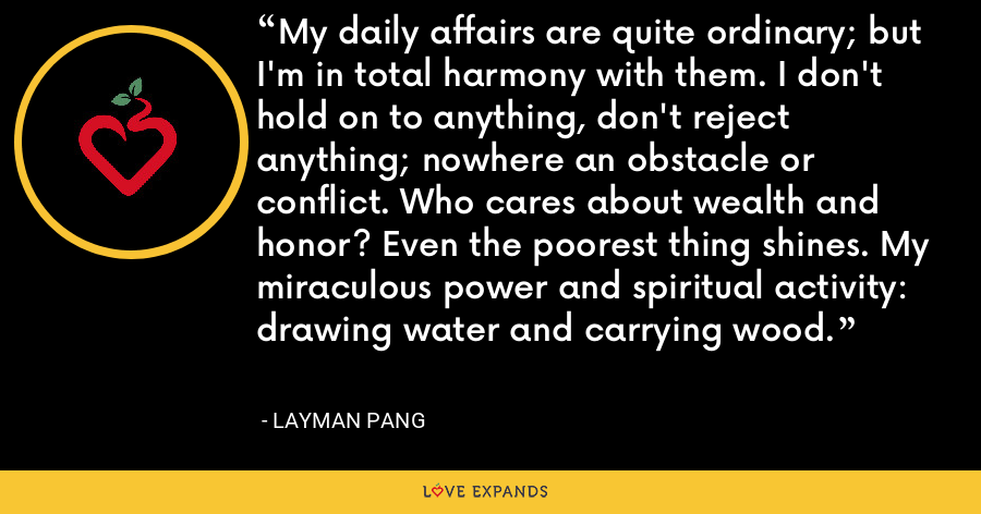 My daily affairs are quite ordinary; but I'm in total harmony with them. I don't hold on to anything, don't reject anything; nowhere an obstacle or conflict. Who cares about wealth and honor? Even the poorest thing shines. My miraculous power and spiritual activity: drawing water and carrying wood. - Layman Pang
