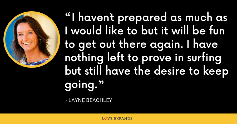 I haven`t prepared as much as I would like to but it will be fun to get out there again. I have nothing left to prove in surfing but still have the desire to keep going. - Layne Beachley