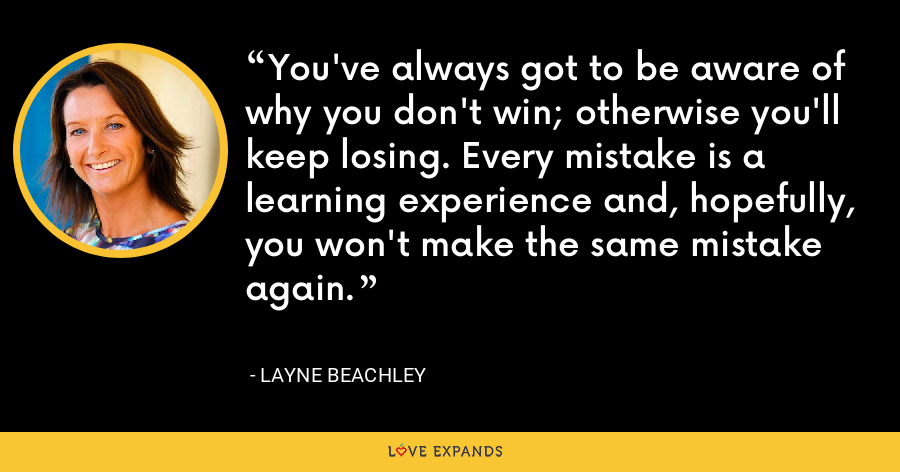 You've always got to be aware of why you don't win; otherwise you'll keep losing. Every mistake is a learning experience and, hopefully, you won't make the same mistake again. - Layne Beachley