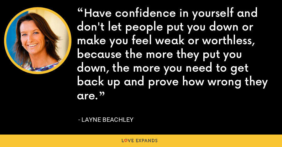 Have confidence in yourself and don't let people put you down or make you feel weak or worthless,  because the more they put you down, the more you need to get back up and prove how wrong they are. - Layne Beachley