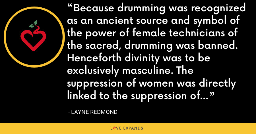 Because drumming was recognized as an ancient source and symbol of the power of female technicians of the sacred, drumming was banned. Henceforth divinity was to be exclusively masculine. The suppression of women was directly linked to the suppression of the goddess. - Layne Redmond