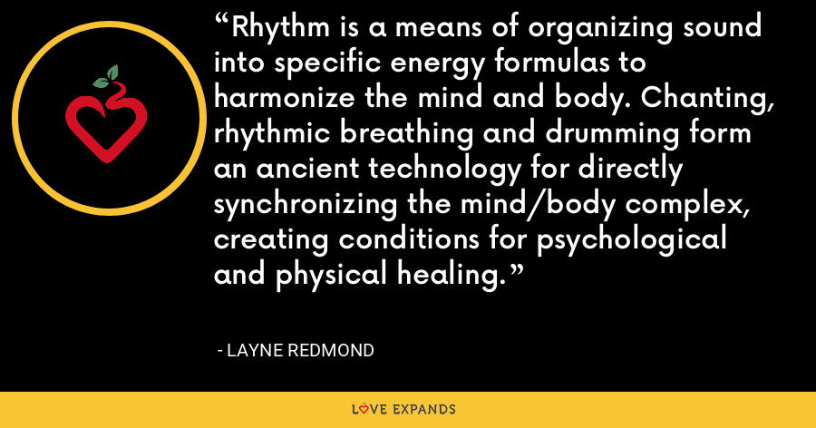 Rhythm is a means of organizing sound into specific energy formulas to harmonize the mind and body. Chanting, rhythmic breathing and drumming form an ancient technology for directly synchronizing the mind/body complex, creating conditions for psychological and physical healing. - Layne Redmond