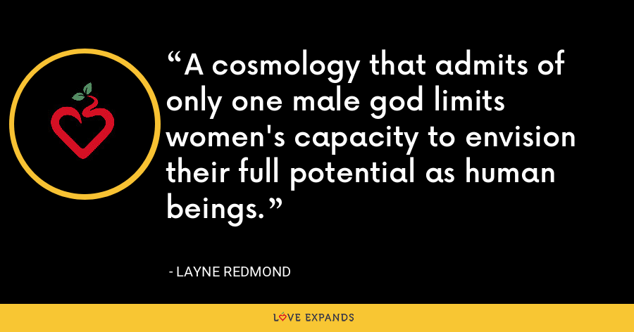 A cosmology that admits of only one male god limits women's capacity to envision their full potential as human beings. - Layne Redmond