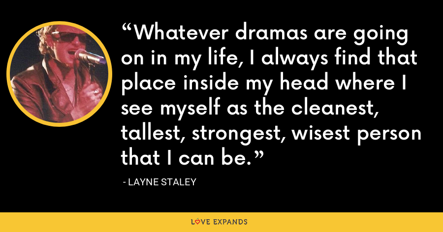 Whatever dramas are going on in my life, I always find that place inside my head where I see myself as the cleanest, tallest, strongest, wisest person that I can be. - Layne Staley