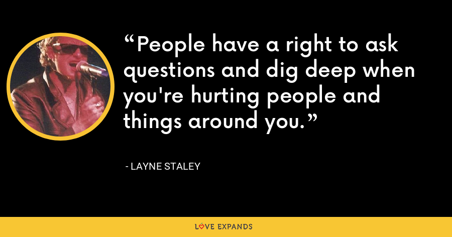 People have a right to ask questions and dig deep when you're hurting people and things around you. - Layne Staley