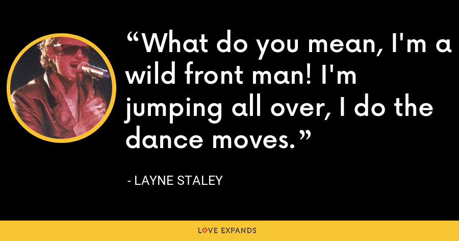 What do you mean, I'm a wild front man! I'm jumping all over, I do the dance moves. - Layne Staley