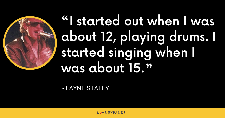 I started out when I was about 12, playing drums. I started singing when I was about 15. - Layne Staley