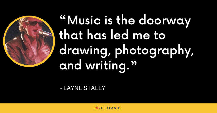 Music is the doorway that has led me to drawing, photography, and writing. - Layne Staley