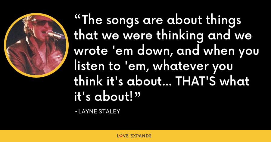 The songs are about things that we were thinking and we wrote 'em down, and when you listen to 'em, whatever you think it's about... THAT'S what it's about! - Layne Staley