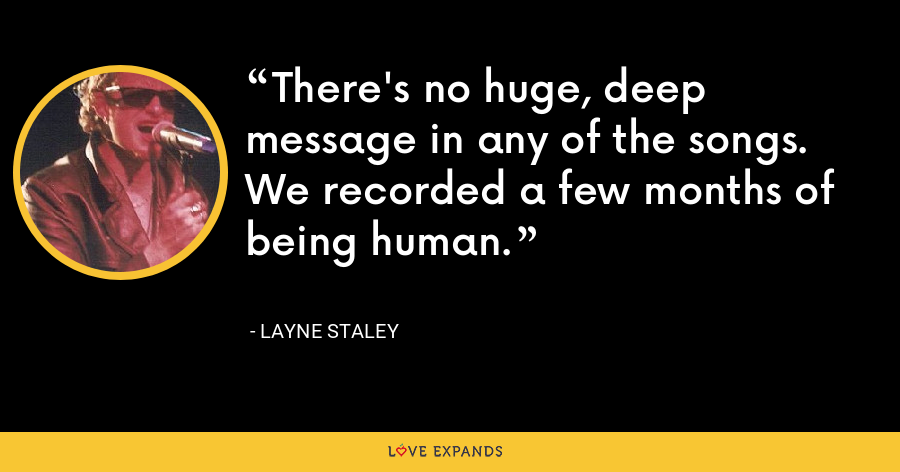 There's no huge, deep message in any of the songs. We recorded a few months of being human. - Layne Staley
