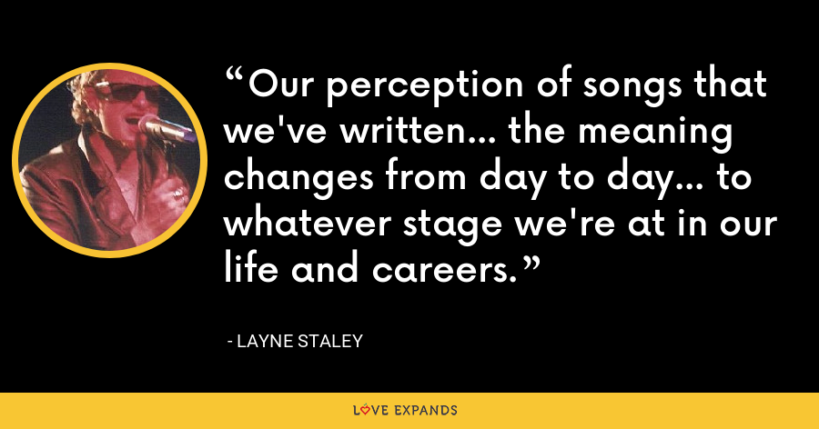 Our perception of songs that we've written... the meaning changes from day to day... to whatever stage we're at in our life and careers. - Layne Staley