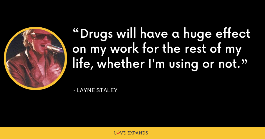 Drugs will have a huge effect on my work for the rest of my life, whether I'm using or not. - Layne Staley