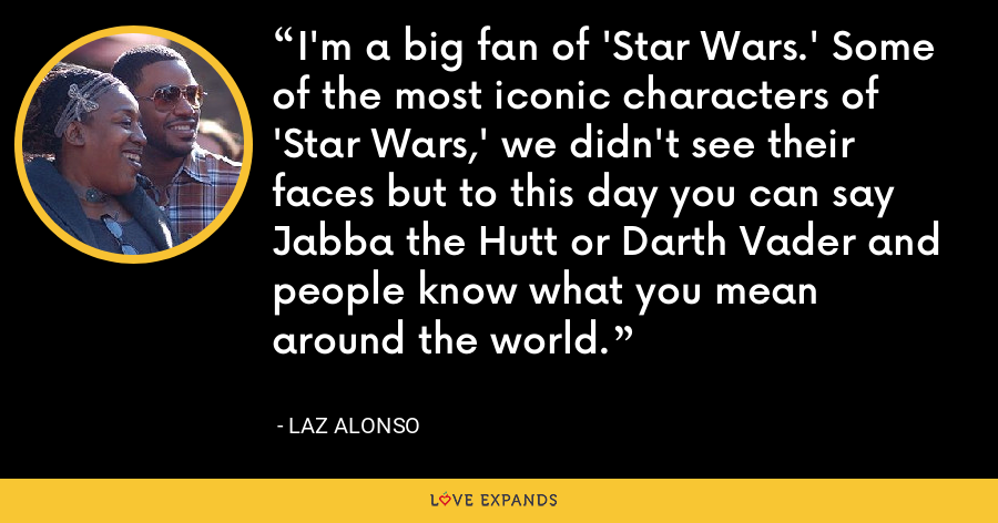 I'm a big fan of 'Star Wars.' Some of the most iconic characters of 'Star Wars,' we didn't see their faces but to this day you can say Jabba the Hutt or Darth Vader and people know what you mean around the world. - Laz Alonso