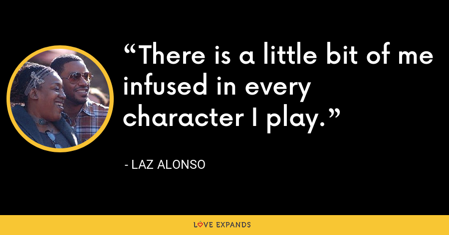 There is a little bit of me infused in every character I play. - Laz Alonso