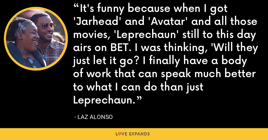 It's funny because when I got 'Jarhead' and 'Avatar' and all those movies, 'Leprechaun' still to this day airs on BET. I was thinking, 'Will they just let it go? I finally have a body of work that can speak much better to what I can do than just Leprechaun. - Laz Alonso