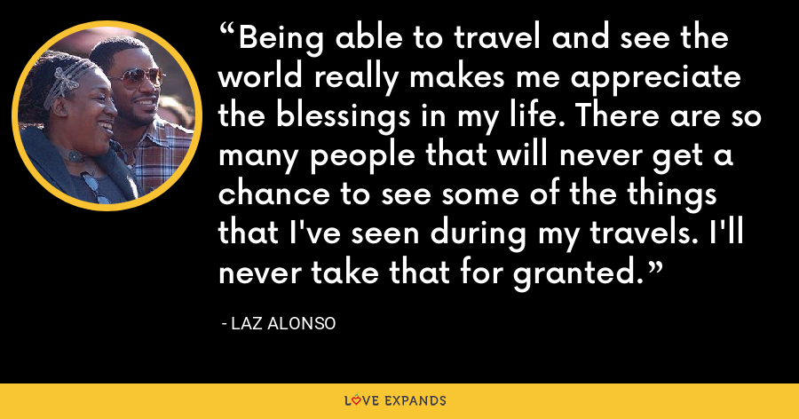 Being able to travel and see the world really makes me appreciate the blessings in my life. There are so many people that will never get a chance to see some of the things that I've seen during my travels. I'll never take that for granted. - Laz Alonso
