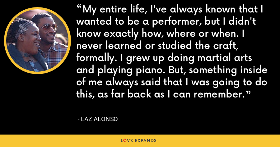 My entire life, I've always known that I wanted to be a performer, but I didn't know exactly how, where or when. I never learned or studied the craft, formally. I grew up doing martial arts and playing piano. But, something inside of me always said that I was going to do this, as far back as I can remember. - Laz Alonso